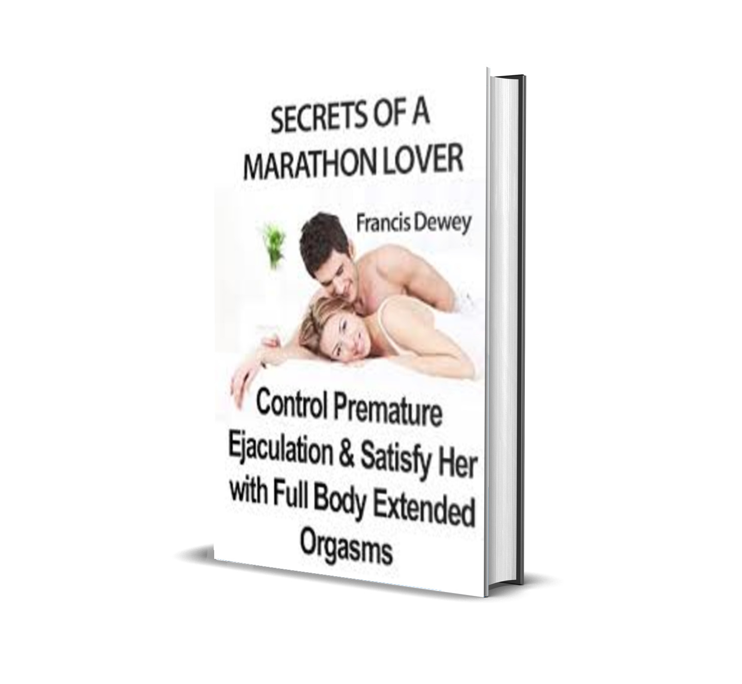 Secrets of a Marathon Lover Control Premature Ejaculation & Satisfy Her with Full Body Extended Orgasms- Francis Dewey