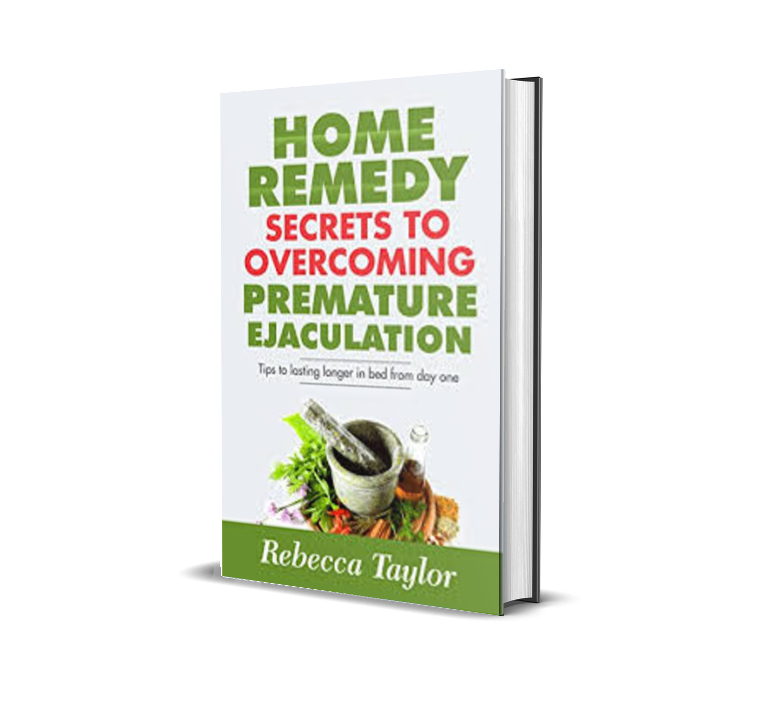 Home Remedy Secrets To Overcoming Premature Ejaculation: Tips To Lasting Longer In Bed From Day One- Rebecca Taylor