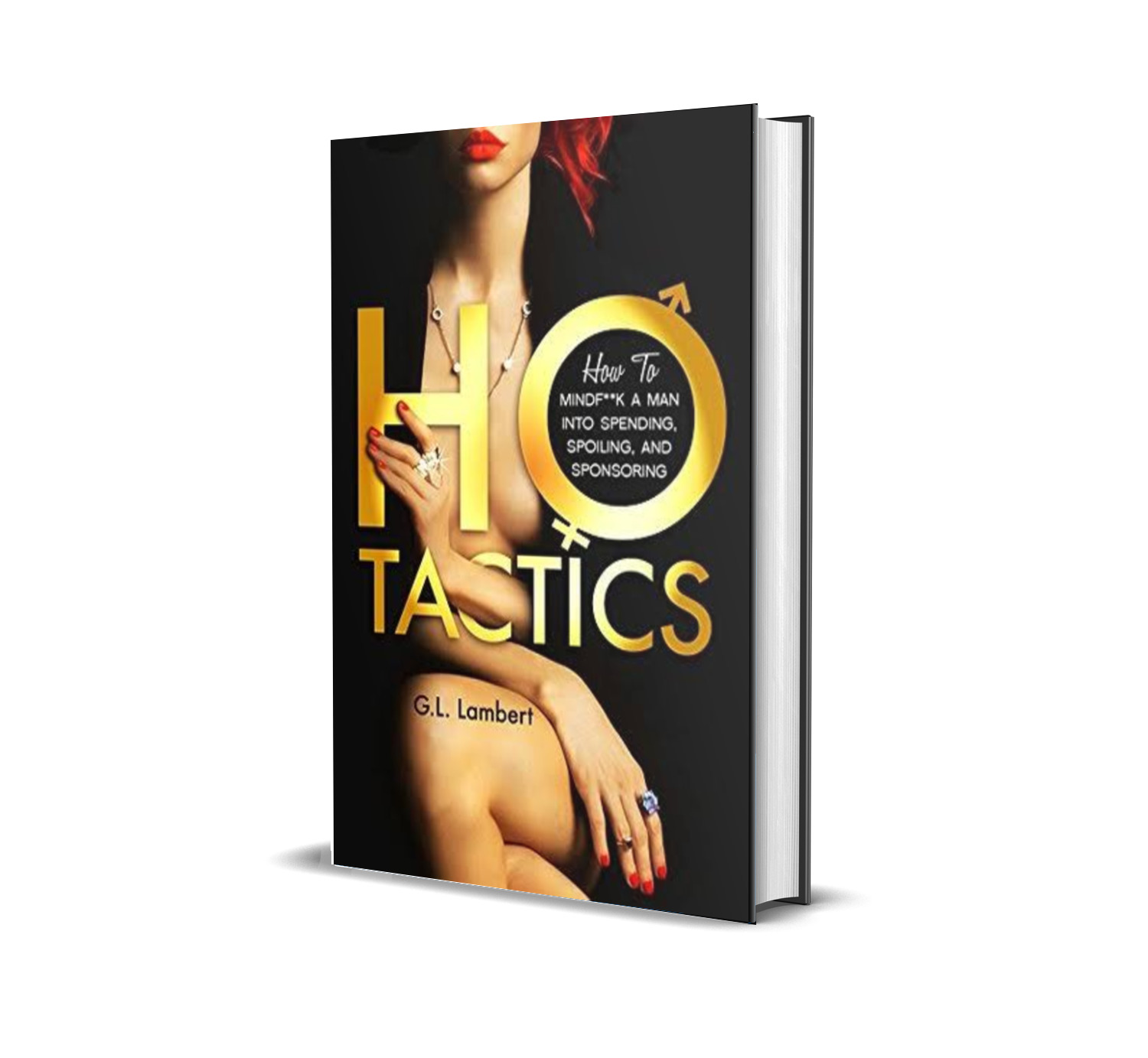 HO tactics; How to mind-fuck a man into spending, spoiling and sponsoring you as a woman.- G. L Lambert