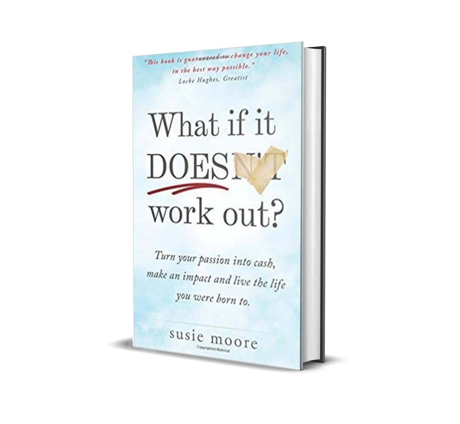 What if it does work out:turn your passion cash, make an impact and live a life you were born to- Susan Moore